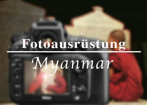 Reisetipps: Fotoausrüstung für eine Reise nach Myanmar (Burma, Birma)
