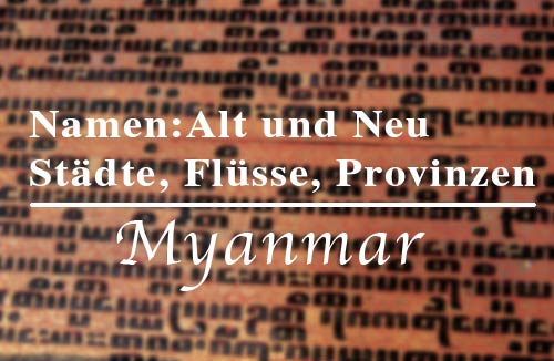 Auflistung für alte und neue Namen der Städte, Flüsse und Regionen in Myanmar